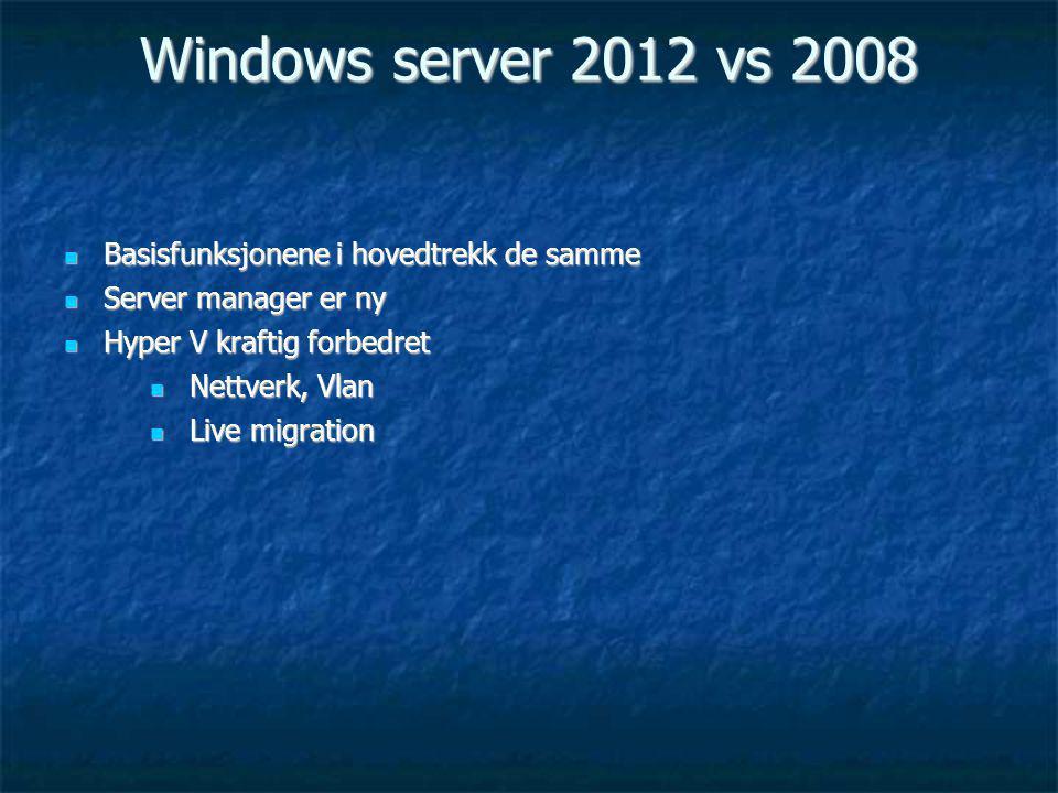 Windows server 2012 vs 2008 Basisfunksjonene i hovedtrekk de samme Basisfunksjonene i hovedtrekk de samme Server manager er ny Server manager er ny Hyper V kraftig forbedret Hyper V kraftig forbedret Nettverk, Vlan Nettverk, Vlan Live migration Live migration