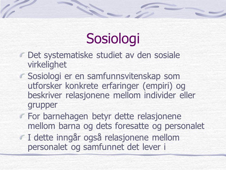 Sosiologi Det systematiske studiet av den sosiale virkelighet Sosiologi er en samfunnsvitenskap som utforsker konkrete erfaringer (empiri) og beskriver relasjonene mellom individer eller grupper For barnehagen betyr dette relasjonene mellom barna og dets foresatte og personalet I dette inngår også relasjonene mellom personalet og samfunnet det lever i