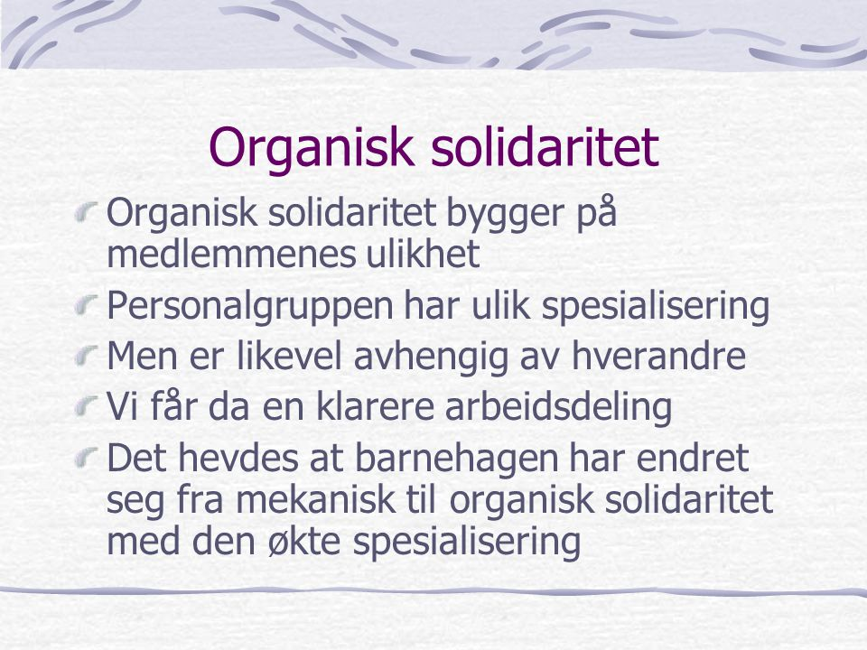 Mekanisk og organisk solidaritet Emile Durkheim introduserte begrepene mekanisk og organisk solidaritet Mekanisk solidaritet bygger på at medlemmene er like Denne likheten fører til indre samhold og integrering, hevdes det Dette innebærer at alle i personalgruppen gjør det samme