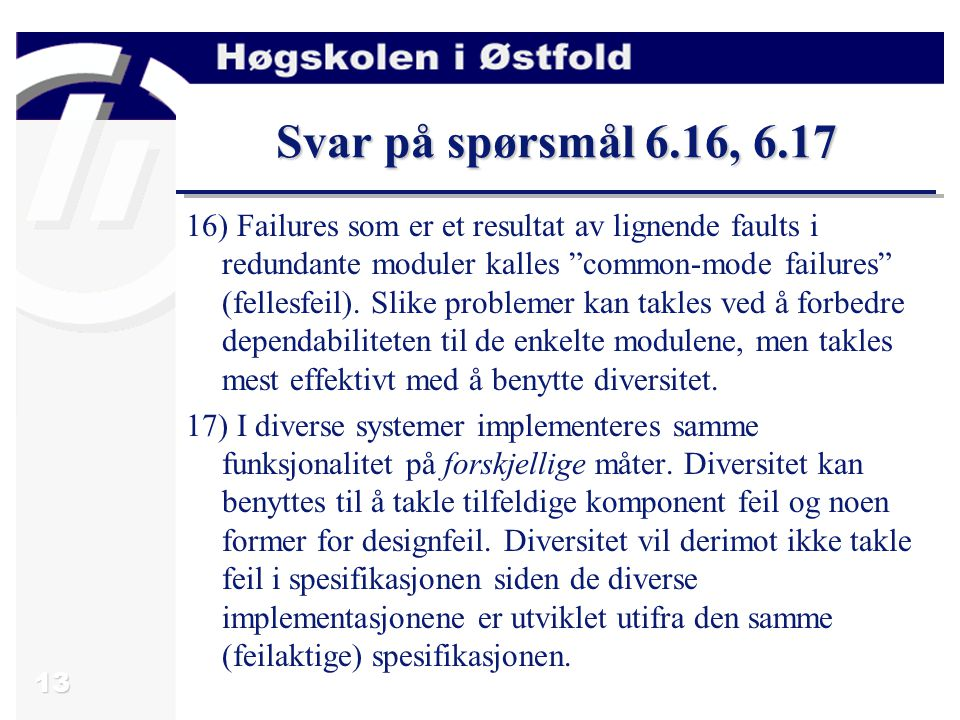 "13 Svar på spørsmål 6.16, 6.17 16) Failures som er et resultat av lignende faults i redundante moduler kalles ""common-mode failures"" (fellesfeil). Sli"