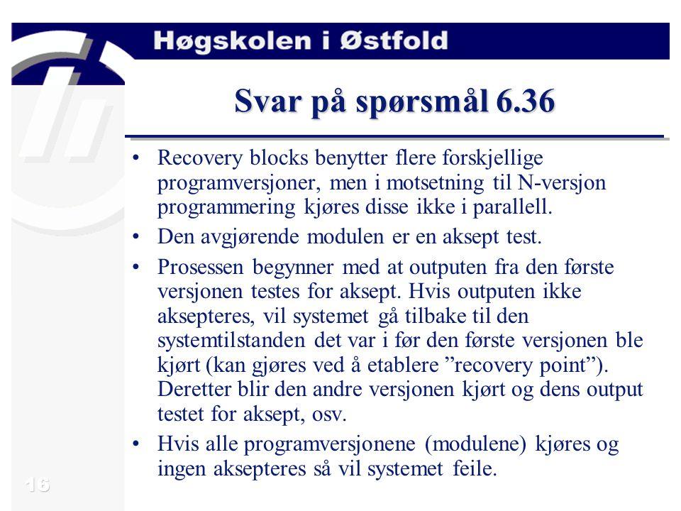 16 Svar på spørsmål 6.36 Recovery blocks benytter flere forskjellige programversjoner, men i motsetning til N-versjon programmering kjøres disse ikke