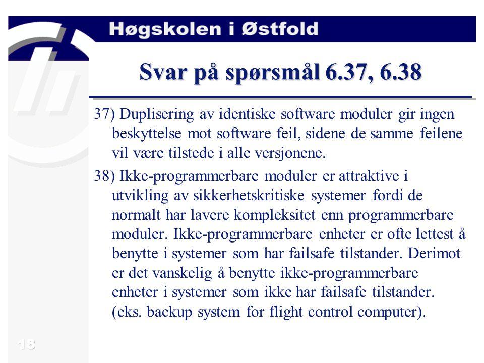 18 Svar på spørsmål 6.37, 6.38 37) Duplisering av identiske software moduler gir ingen beskyttelse mot software feil, sidene de samme feilene vil være