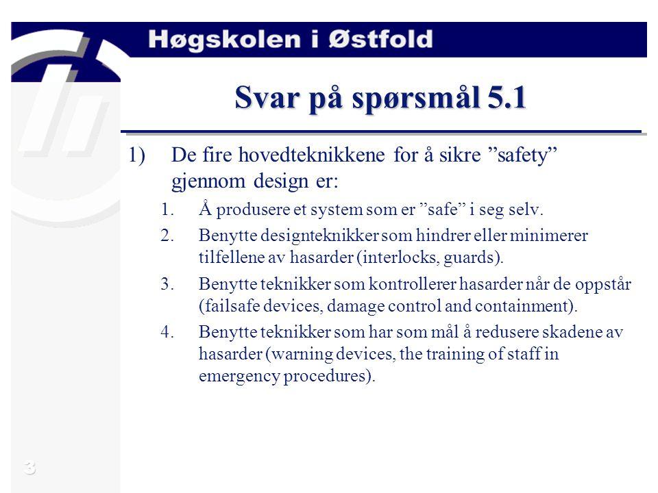 """3 Svar på spørsmål 5.1 1)De fire hovedteknikkene for å sikre """"safety"""" gjennom design er: 1.Å produsere et system som er """"safe"""" i seg selv. 2.Benytte d"""
