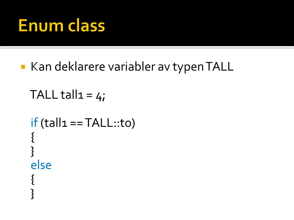  Kan deklarere variabler av typen TALL TALL tall1 = 4; if (tall1 == TALL::to) { } else { }