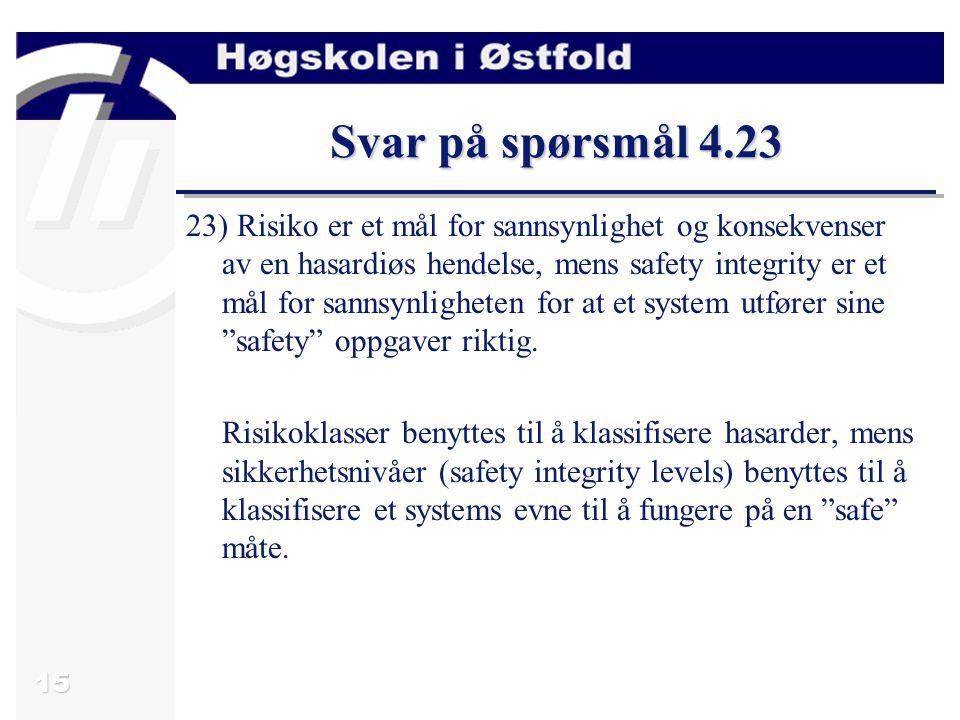 15 Svar på spørsmål 4.23 23) Risiko er et mål for sannsynlighet og konsekvenser av en hasardiøs hendelse, mens safety integrity er et mål for sannsynl