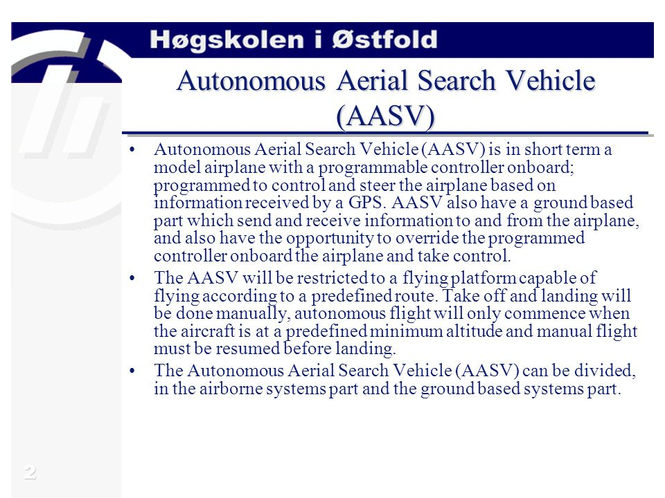 2 Autonomous Aerial Search Vehicle (AASV) Autonomous Aerial Search Vehicle (AASV) is in short term a model airplane with a programmable controller onb