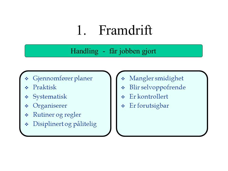 1.Framdrift Handling - får jobben gjort v Gjennomfører planer v Praktisk v Systematisk v Organiserer v Rutiner og regler v Disiplinert og pålitelig v