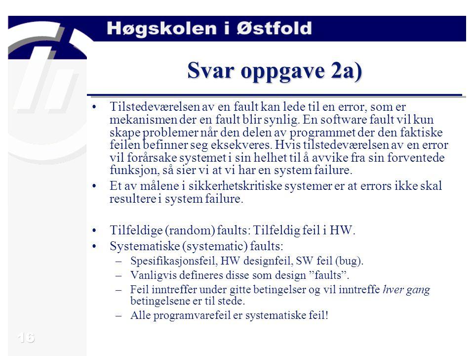 17 Oppgave 2b) Siden faults er uunngåelig vil mye av prosessen med å lage sikkerhetskritiske systemer omhandle hvordan man skal håndtere feil.