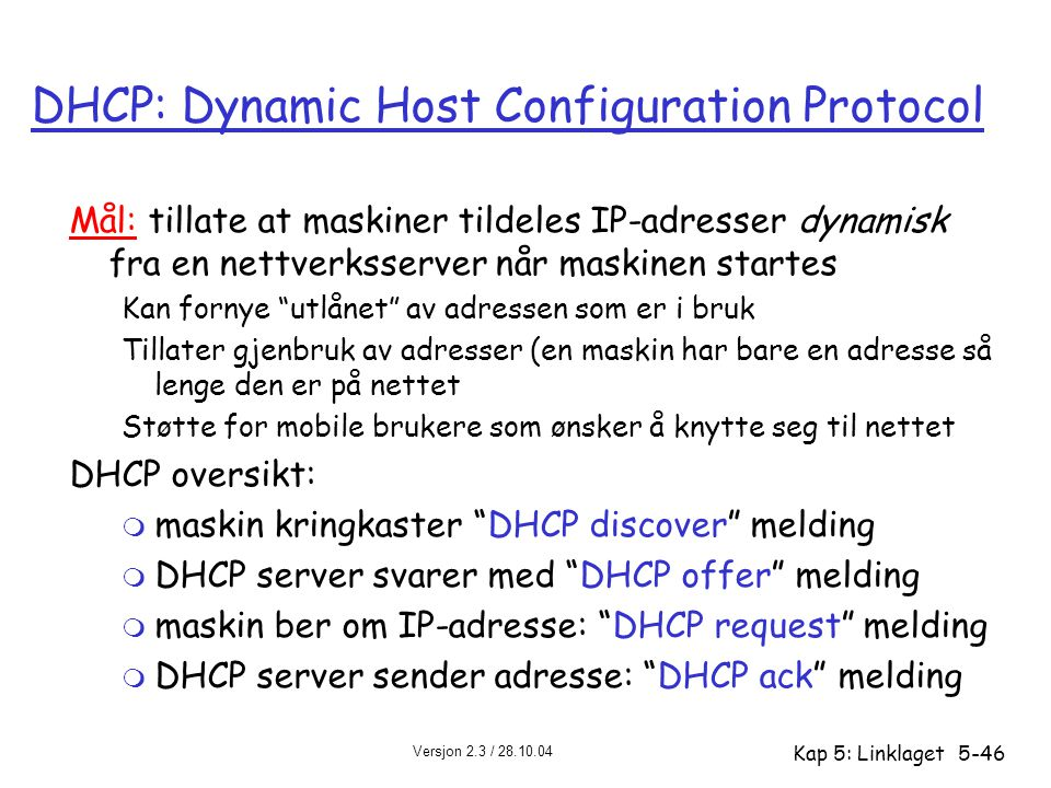 Versjon 2.3 / 28.10.04 Kap 5: Linklaget5-46 DHCP: Dynamic Host Configuration Protocol Mål: tillate at maskiner tildeles IP-adresser dynamisk fra en ne