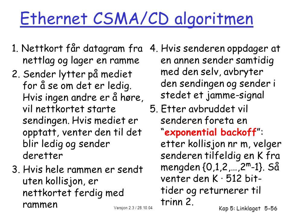 Versjon 2.3 / 28.10.04 Kap 5: Linklaget5-56 Ethernet CSMA/CD algoritmen 1. Nettkort får datagram fra nettlag og lager en ramme 2. Sender lytter på med