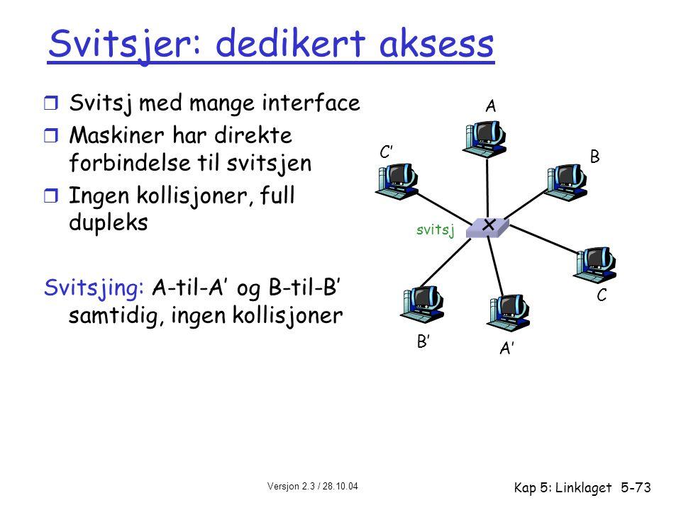 Versjon 2.3 / 28.10.04 Kap 5: Linklaget5-73 Svitsjer: dedikert aksess r Svitsj med mange interface r Maskiner har direkte forbindelse til svitsjen r I