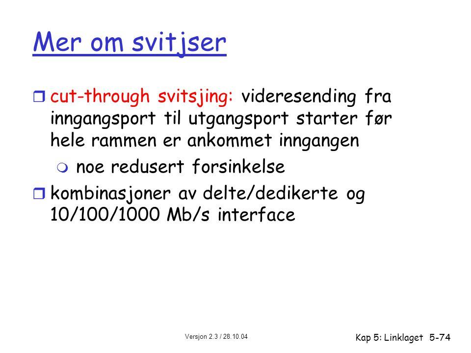 Versjon 2.3 / 28.10.04 Kap 5: Linklaget5-74 Mer om svitjser r cut-through svitsjing: videresending fra inngangsport til utgangsport starter før hele r