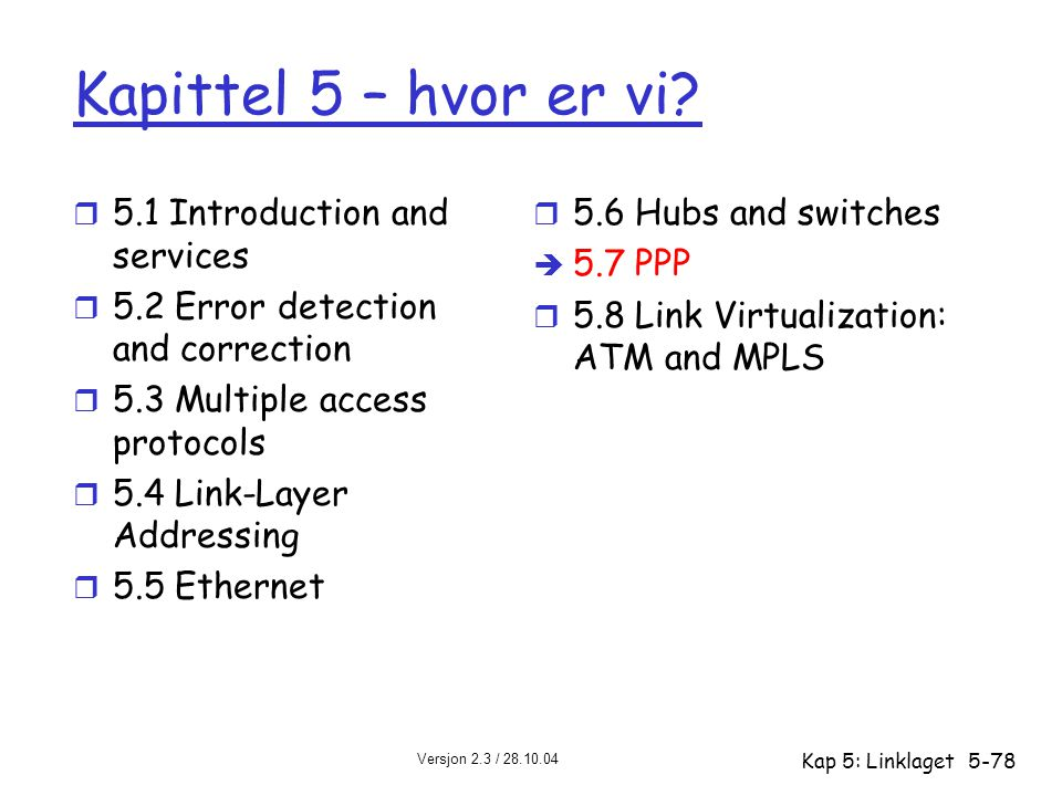 Versjon 2.3 / 28.10.04 Kap 5: Linklaget5-78 Kapittel 5 – hvor er vi? r 5.1 Introduction and services r 5.2 Error detection and correction r 5.3 Multip