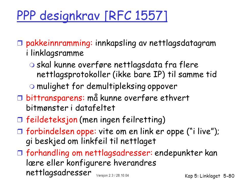 Versjon 2.3 / 28.10.04 Kap 5: Linklaget5-80 PPP designkrav [RFC 1557] r pakkeinnramming: innkapsling av nettlagsdatagram i linklagsramme m skal kunne