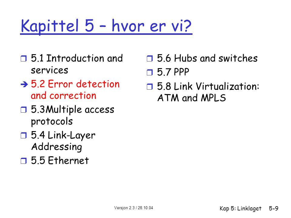 Versjon 2.3 / 28.10.04 Kap 5: Linklaget5-40 MAC-adresser r Tildeling av MAC-adresser administreres av IEEE r produsent kjøper del av MAC-adresserommet r Analogi: (a) MAC-adresse: personnummer (b) IP-adresse: postadresse r MAC har flat adressestruktur  portabilitet m kan flytte et nettverkskort fra et lokalnett til et annet r IP-adresser er hierarkiske og derfor ikke portable m deler av IP-adressen angir hvilket nett maskinen henger på
