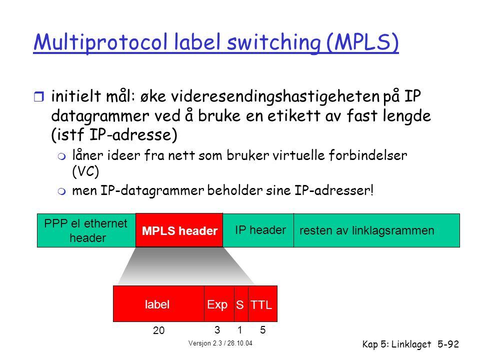 Versjon 2.3 / 28.10.04 Kap 5: Linklaget5-92 Multiprotocol label switching (MPLS) r initielt mål: øke videresendingshastigeheten på IP datagrammer ved