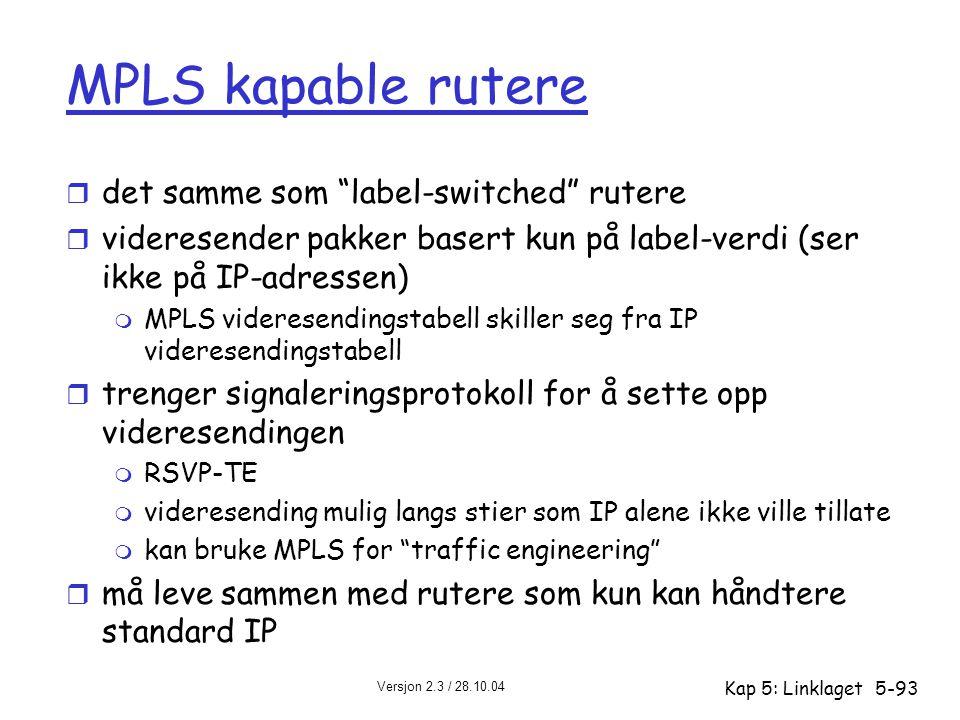 """Versjon 2.3 / 28.10.04 Kap 5: Linklaget5-93 MPLS kapable rutere r det samme som """"label-switched"""" rutere r videresender pakker basert kun på label-verd"""