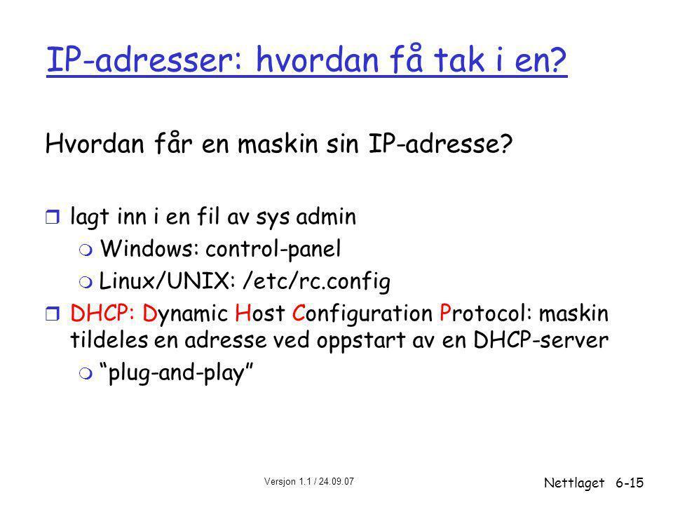 Versjon 1.1 / 24.09.07 Nettlaget6-15 IP-adresser: hvordan få tak i en? Hvordan får en maskin sin IP-adresse? r lagt inn i en fil av sys admin m Window