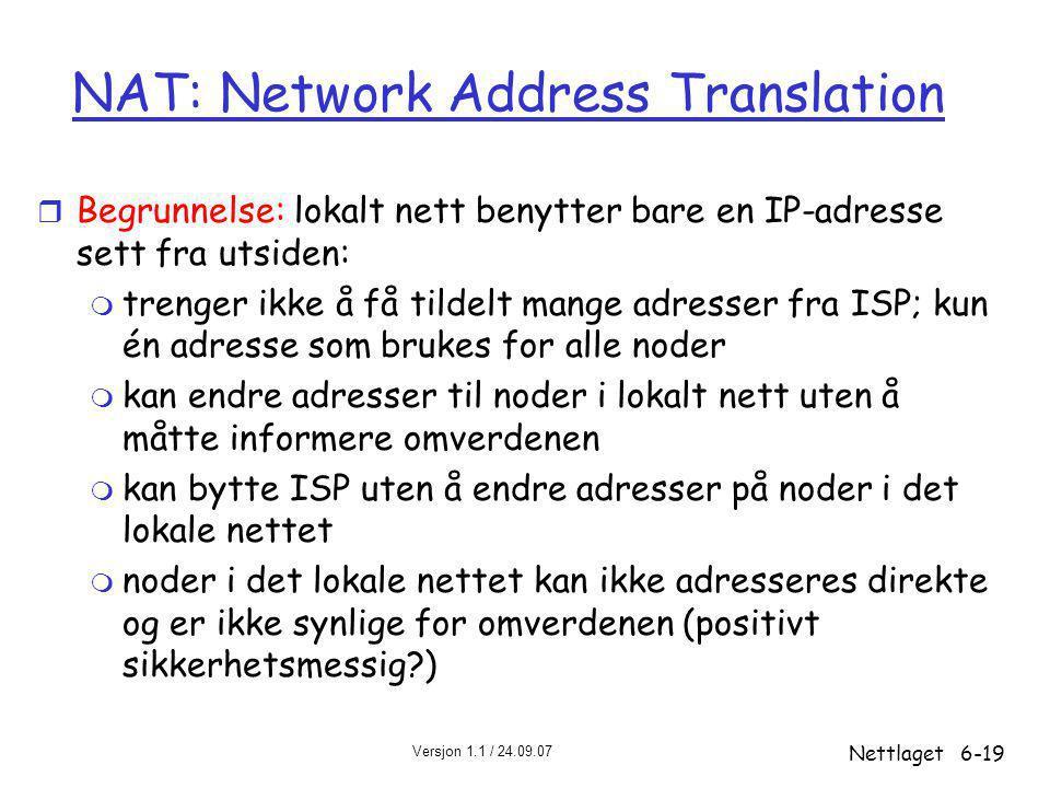 Versjon 1.1 / 24.09.07 Nettlaget6-19 NAT: Network Address Translation r Begrunnelse: lokalt nett benytter bare en IP-adresse sett fra utsiden: m trenger ikke å få tildelt mange adresser fra ISP; kun én adresse som brukes for alle noder m kan endre adresser til noder i lokalt nett uten å måtte informere omverdenen m kan bytte ISP uten å endre adresser på noder i det lokale nettet m noder i det lokale nettet kan ikke adresseres direkte og er ikke synlige for omverdenen (positivt sikkerhetsmessig?)