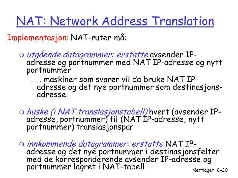 Versjon 1.1 / 24.09.07 Nettlaget6-20 NAT: Network Address Translation Implementasjon: NAT-ruter må: m utgående datagrammer: erstatte avsender IP- adresse og portnummer med NAT IP-adresse og nytt portnummer...
