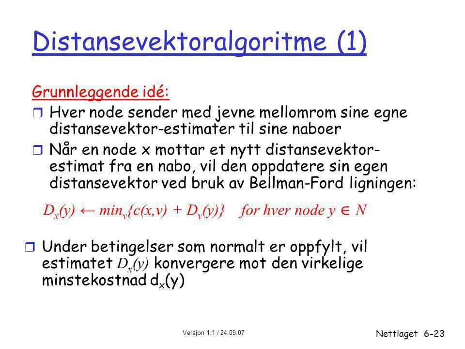 Versjon 1.1 / 24.09.07 Nettlaget6-23 Distansevektoralgoritme (1) Grunnleggende idé: r Hver node sender med jevne mellomrom sine egne distansevektor-estimater til sine naboer r Når en node x mottar et nytt distansevektor- estimat fra en nabo, vil den oppdatere sin egen distansevektor ved bruk av Bellman-Ford ligningen: D x (y) ← min v {c(x,v) + D v (y)} for hver node y ∊ N  Under betingelser som normalt er oppfylt, vil estimatet D x (y) konvergere mot den virkelige minstekostnad d x (y)