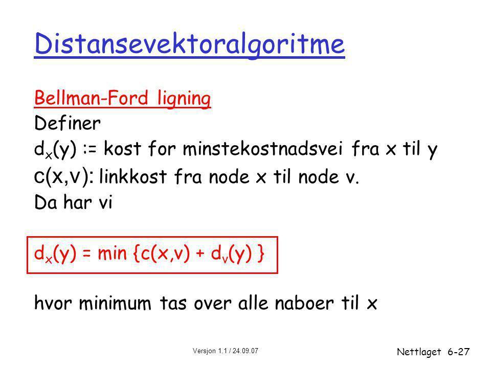 Versjon 1.1 / 24.09.07 Nettlaget6-27 Distansevektoralgoritme Bellman-Ford ligning Definer d x (y) := kost for minstekostnadsvei fra x til y c(x,v): linkkost fra node x til node v.