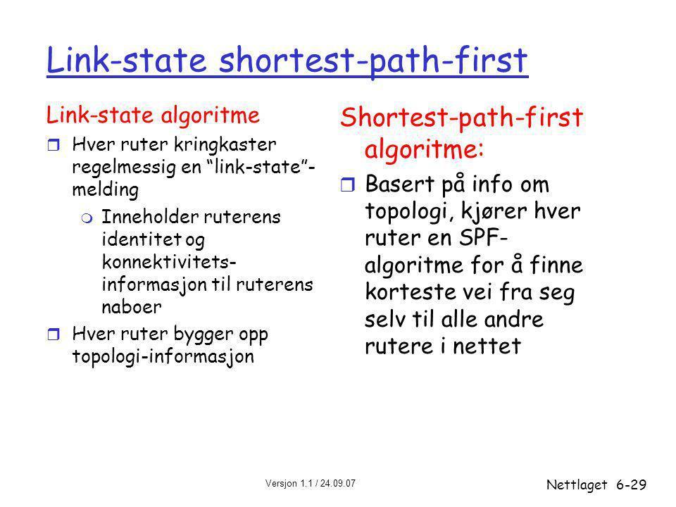 Versjon 1.1 / 24.09.07 Nettlaget6-29 Link-state shortest-path-first Link-state algoritme r Hver ruter kringkaster regelmessig en link-state - melding m Inneholder ruterens identitet og konnektivitets- informasjon til ruterens naboer r Hver ruter bygger opp topologi-informasjon Shortest-path-first algoritme: r Basert på info om topologi, kjører hver ruter en SPF- algoritme for å finne korteste vei fra seg selv til alle andre rutere i nettet