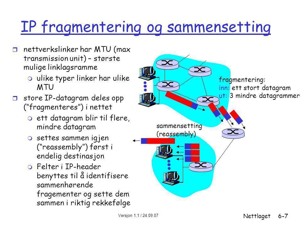 Versjon 1.1 / 24.09.07 Nettlaget6-7 IP fragmentering og sammensetting r nettverkslinker har MTU (max transmission unit) – største mulige linklagsramme m ulike typer linker har ulike MTU r store IP-datagram deles opp ( fragmenteres ) i nettet m ett datagram blir til flere, mindre datagram m settes sammen igjen ( reassembly ) først i endelig destinasjon m Felter i IP-header benyttes til å identifisere sammenhørende fragementer og sette dem sammen i riktig rekkefølge fragmentering: inn: ett stort datagram ut: 3 mindre datagrammer sammensetting (reassembly)