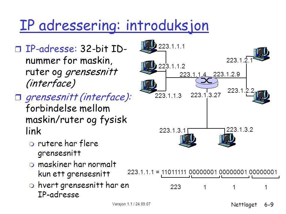 Versjon 1.1 / 24.09.07 Nettlaget6-9 IP adressering: introduksjon r IP-adresse: 32-bit ID- nummer for maskin, ruter og grensesnitt (interface) r grensesnitt (interface): forbindelse mellom maskin/ruter og fysisk link m rutere har flere grensesnitt m maskiner har normalt kun ett grensesnitt m hvert grensesnitt har en IP-adresse 223.1.1.1 223.1.1.2 223.1.1.3 223.1.1.4 223.1.2.9 223.1.2.2 223.1.2.1 223.1.3.2 223.1.3.1 223.1.3.27 223.1.1.1 = 11011111 00000001 00000001 00000001 223 111