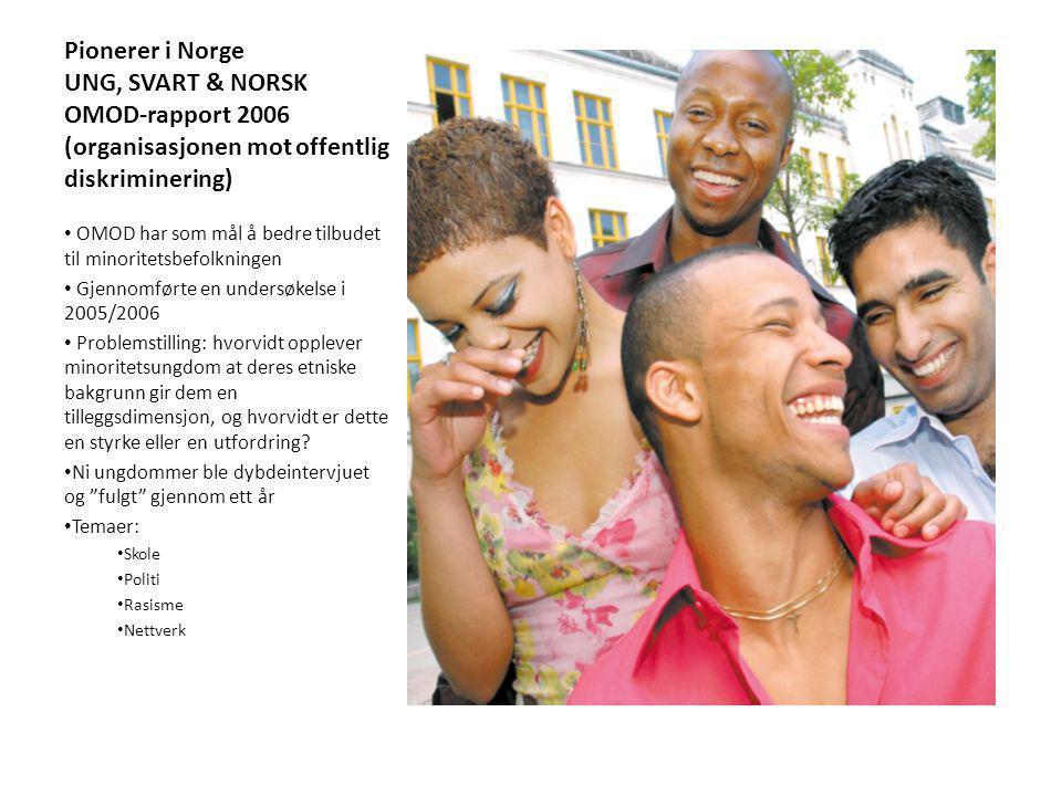Pionerer i Norge UNG, SVART & NORSK OMOD-rapport 2006 (organisasjonen mot offentlig diskriminering) OMOD har som mål å bedre tilbudet til minoritetsbefolkningen Gjennomførte en undersøkelse i 2005/2006 Problemstilling: hvorvidt opplever minoritetsungdom at deres etniske bakgrunn gir dem en tilleggsdimensjon, og hvorvidt er dette en styrke eller en utfordring.