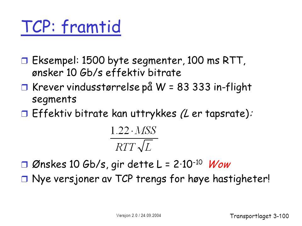 Versjon 2.0 / 24.09.2004 Transportlaget3-100 TCP: framtid r Eksempel: 1500 byte segmenter, 100 ms RTT, ønsker 10 Gb/s effektiv bitrate r Krever vindusstørrelse på W = 83 333 in-flight segments r Effektiv bitrate kan uttrykkes (L er tapsrate): r Ønskes 10 Gb/s, gir dette L = 2·10 -10 Wow r Nye versjoner av TCP trengs for høye hastigheter!