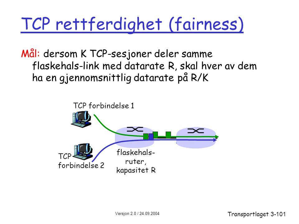 Versjon 2.0 / 24.09.2004 Transportlaget3-101 Mål: dersom K TCP-sesjoner deler samme flaskehals-link med datarate R, skal hver av dem ha en gjennomsnittlig datarate på R/K TCP forbindelse 1 flaskehals- ruter, kapasitet R TCP forbindelse 2 TCP rettferdighet (fairness)