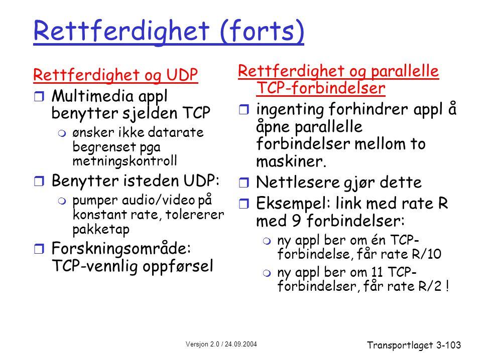 Versjon 2.0 / 24.09.2004 Transportlaget3-103 Rettferdighet (forts) Rettferdighet og UDP r Multimedia appl benytter sjelden TCP m ønsker ikke datarate begrenset pga metningskontroll r Benytter isteden UDP: m pumper audio/video på konstant rate, tolererer pakketap r Forskningsområde: TCP-vennlig oppførsel Rettferdighet og parallelle TCP-forbindelser r ingenting forhindrer appl å åpne parallelle forbindelser mellom to maskiner.