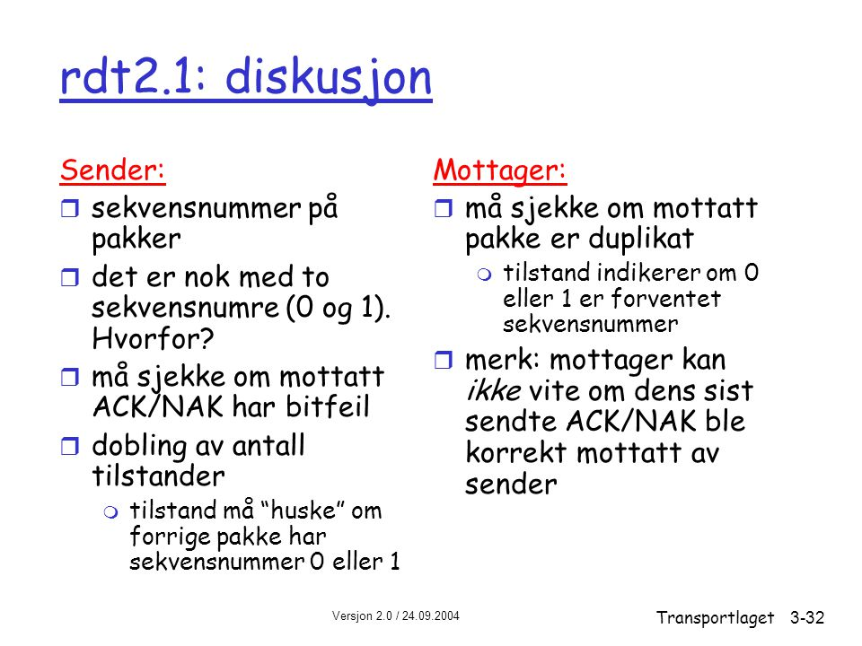 Versjon 2.0 / 24.09.2004 Transportlaget3-32 rdt2.1: diskusjon Sender: r sekvensnummer på pakker r det er nok med to sekvensnumre (0 og 1).