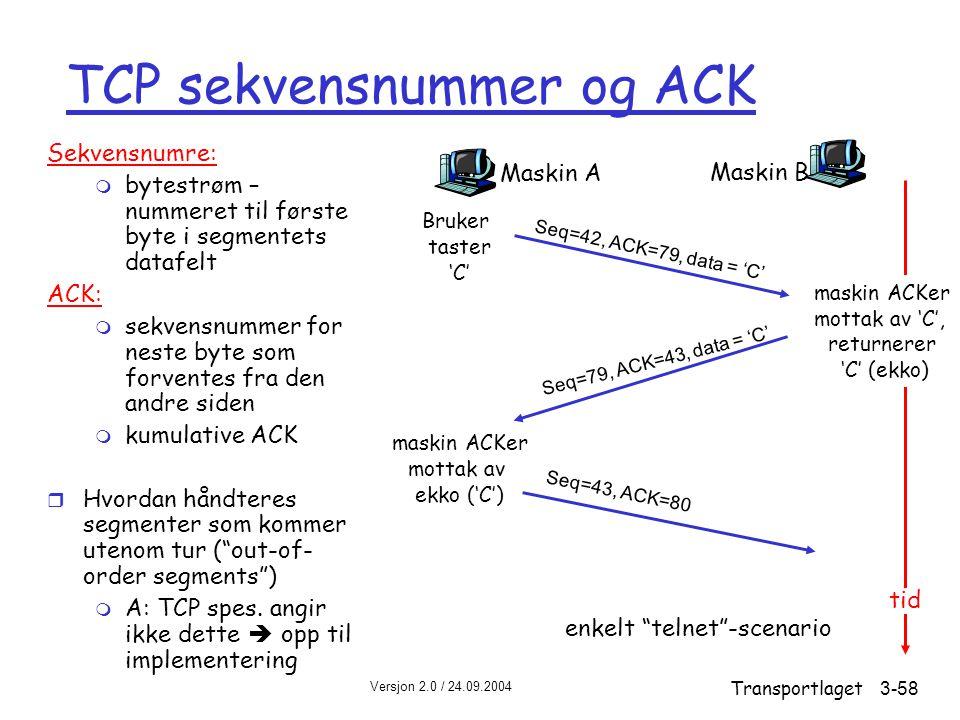 Versjon 2.0 / 24.09.2004 Transportlaget3-58 TCP sekvensnummer og ACK Sekvensnumre: m bytestrøm – nummeret til første byte i segmentets datafelt ACK: m sekvensnummer for neste byte som forventes fra den andre siden m kumulative ACK r Hvordan håndteres segmenter som kommer utenom tur ( out-of- order segments ) m A: TCP spes.