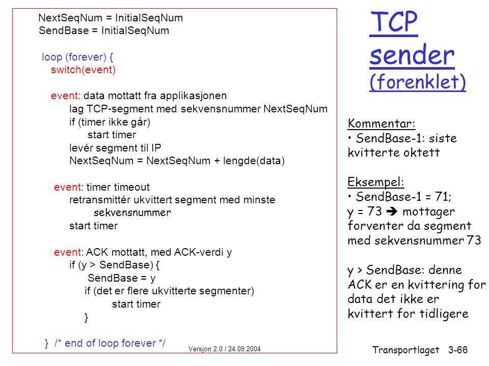 Versjon 2.0 / 24.09.2004 Transportlaget3-66 TCP sender (forenklet) NextSeqNum = InitialSeqNum SendBase = InitialSeqNum loop (forever) { switch(event) event: data mottatt fra applikasjonen lag TCP-segment med sekvensnummer NextSeqNum if (timer ikke går) start timer levér segment til IP NextSeqNum = NextSeqNum + lengde(data) event: timer timeout retransmittér ukvittert segment med minste sekvensnummer start timer event: ACK mottatt, med ACK-verdi y if (y > SendBase) { SendBase = y if (det er flere ukvitterte segmenter) start timer } } /* end of loop forever */ Kommentar: SendBase-1: siste kvitterte oktett Eksempel: SendBase-1 = 71; y = 73  mottager forventer da segment med sekvensnummer 73 y > SendBase: denne ACK er en kvittering for data det ikke er kvittert for tidligere