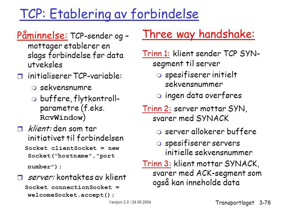 Versjon 2.0 / 24.09.2004 Transportlaget3-76 TCP: Etablering av forbindelse Påminnelse: TCP-sender og – mottager etablerer en slags forbindelse før data utveksles r initialiserer TCP-variable: m sekvensnumre  buffere, flytkontroll- parametre (f.eks.