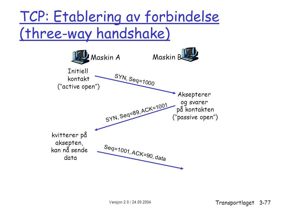 Versjon 2.0 / 24.09.2004 Transportlaget3-77 TCP: Etablering av forbindelse (three-way handshake) Maskin A Maskin B SYN, Seq=1000 SYN, Seq=89, ACK=1001 Seq=1001, ACK=90, data Initiell kontakt ( active open ) kvitterer på aksepten, kan nå sende data Aksepterer og svarer på kontakten ( passive open )