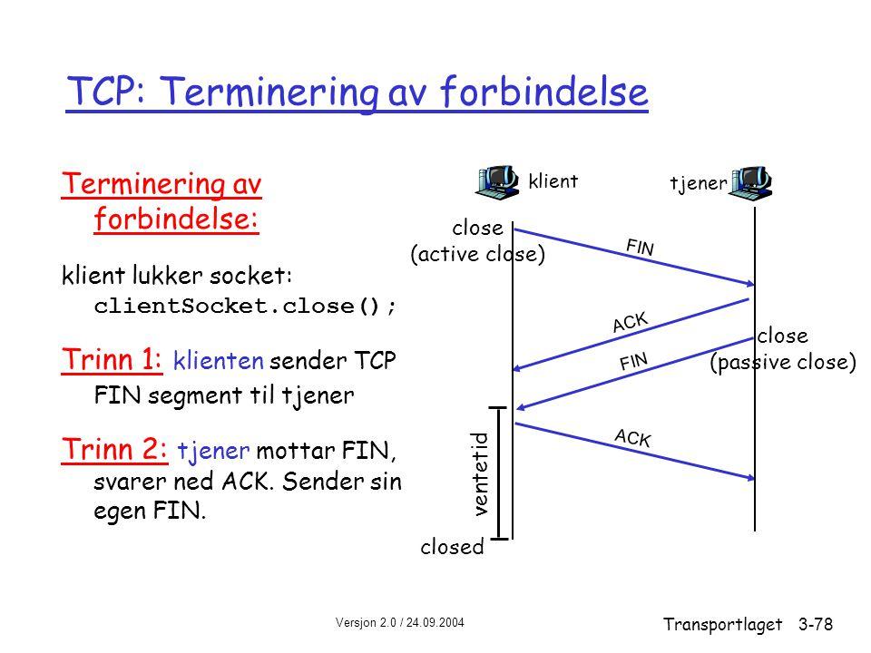 Versjon 2.0 / 24.09.2004 Transportlaget3-78 TCP: Terminering av forbindelse Terminering av forbindelse: klient lukker socket: clientSocket.close(); Trinn 1: klienten sender TCP FIN segment til tjener Trinn 2: tjener mottar FIN, svarer ned ACK.