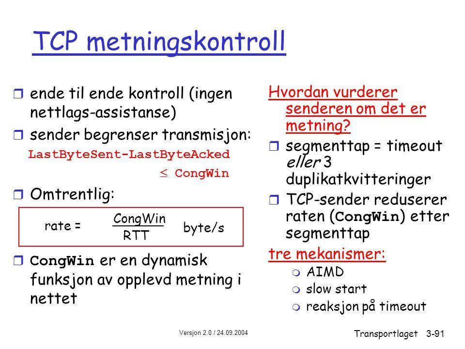 Versjon 2.0 / 24.09.2004 Transportlaget3-91 TCP metningskontroll r ende til ende kontroll (ingen nettlags-assistanse) r sender begrenser transmisjon: LastByteSent-LastByteAcked  CongWin r Omtrentlig:  CongWin er en dynamisk funksjon av opplevd metning i nettet Hvordan vurderer senderen om det er metning.