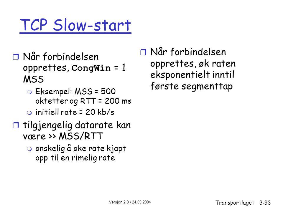 Versjon 2.0 / 24.09.2004 Transportlaget3-93 TCP Slow-start  Når forbindelsen opprettes, CongWin = 1 MSS m Eksempel: MSS = 500 oktetter og RTT = 200 ms m initiell rate = 20 kb/s r tilgjengelig datarate kan være >> MSS/RTT m ønskelig å øke rate kjapt opp til en rimelig rate r Når forbindelsen opprettes, øk raten eksponentielt inntil første segmenttap