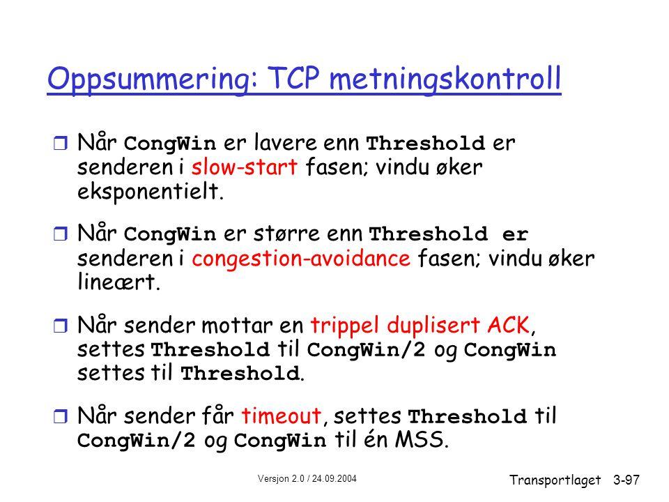 Versjon 2.0 / 24.09.2004 Transportlaget3-97 Oppsummering: TCP metningskontroll  Når CongWin er lavere enn Threshold er senderen i slow-start fasen; vindu øker eksponentielt.