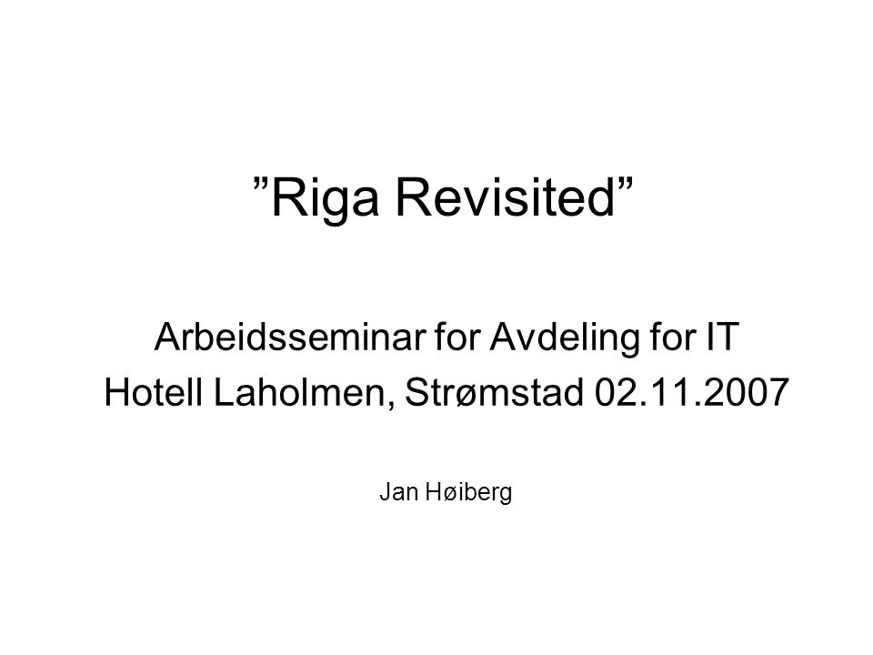 Riga Revisited Arbeidsseminar for Avdeling for IT Hotell Laholmen, Strømstad 02.11.2007 Jan Høiberg