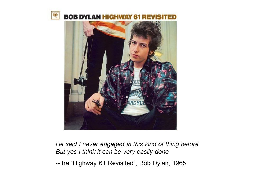 He said I never engaged in this kind of thing before But yes I think it can be very easily done -- fra Highway 61 Revisited , Bob Dylan, 1965