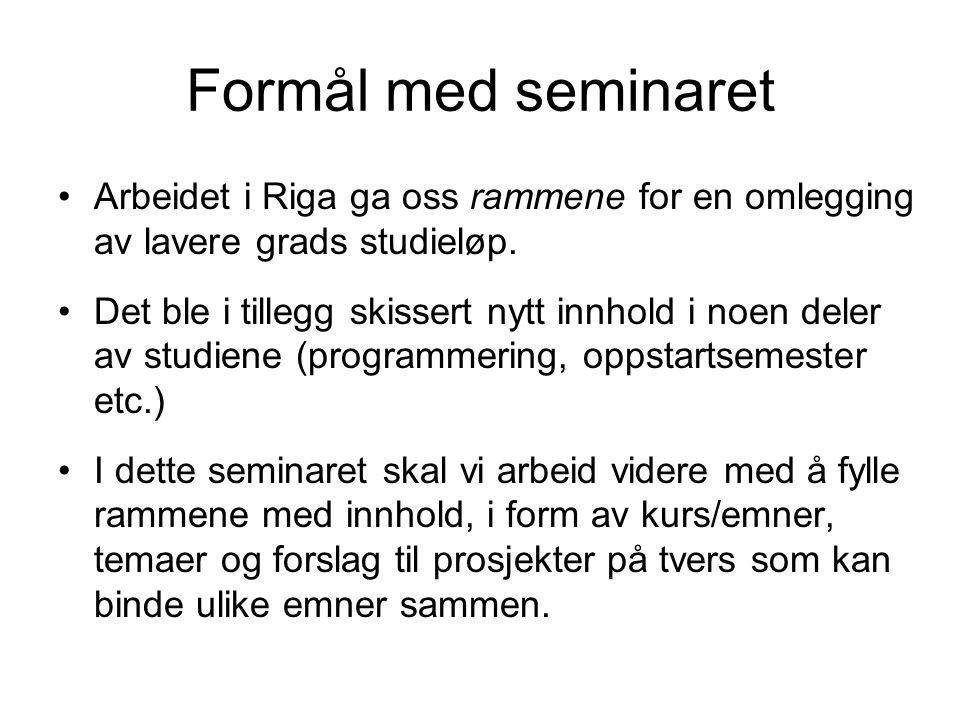 Formål med seminaret Arbeidet i Riga ga oss rammene for en omlegging av lavere grads studieløp. Det ble i tillegg skissert nytt innhold i noen deler a