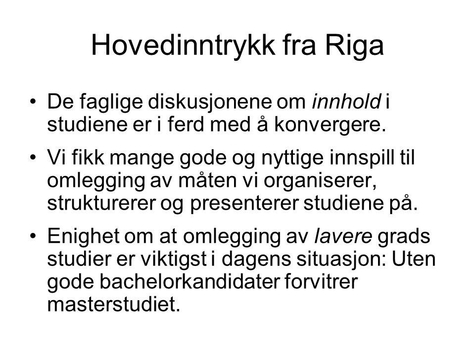 Hovedinntrykk fra Riga De faglige diskusjonene om innhold i studiene er i ferd med å konvergere. Vi fikk mange gode og nyttige innspill til omlegging