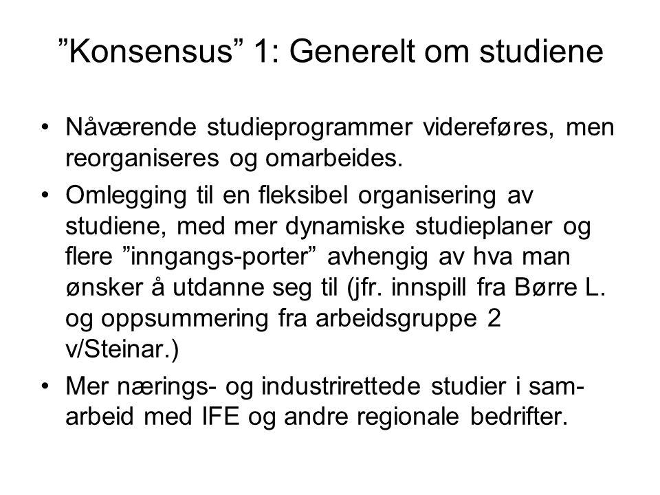 """""""Konsensus"""" 1: Generelt om studiene Nåværende studieprogrammer videreføres, men reorganiseres og omarbeides. Omlegging til en fleksibel organisering a"""