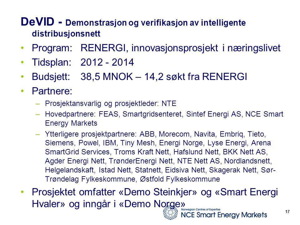 DeVID - Demonstrasjon og verifikasjon av intelligente distribusjonsnett Program: RENERGI, innovasjonsprosjekt i næringslivet Tidsplan:2012 - 2014 Budsjett:38,5 MNOK – 14,2 søkt fra RENERGI Partnere: –Prosjektansvarlig og prosjektleder: NTE –Hovedpartnere: FEAS, Smartgridsenteret, Sintef Energi AS, NCE Smart Energy Markets –Ytterligere prosjektpartnere: ABB, Morecom, Navita, Embriq, Tieto, Siemens, Powel, IBM, Tiny Mesh, Energi Norge, Lyse Energi, Arena SmartGrid Services, Troms Kraft Nett, Hafslund Nett, BKK Nett AS, Agder Energi Nett, TrønderEnergi Nett, NTE Nett AS, Nordlandsnett, Helgelandskaft, Istad Nett, Statnett, Eidsiva Nett, Skagerak Nett, Sør- Trøndelag Fylkeskommune, Østfold Fylkeskommune Prosjektet omfatter «Demo Steinkjer» og «Smart Energi Hvaler» og inngår i «Demo Norge» 17