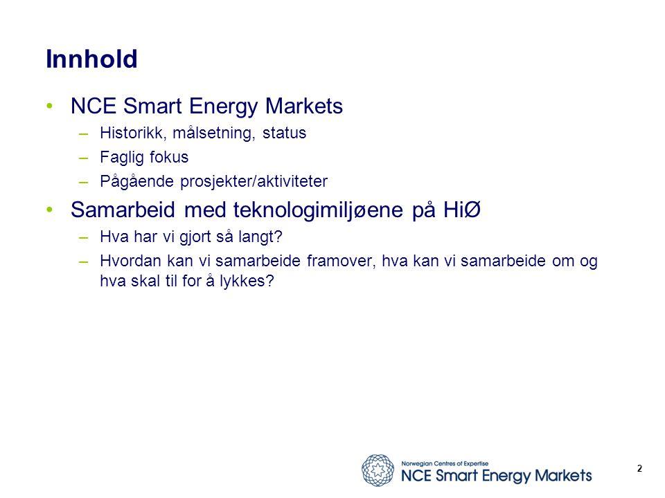 Innhold NCE Smart Energy Markets –Historikk, målsetning, status –Faglig fokus –Pågående prosjekter/aktiviteter Samarbeid med teknologimiljøene på HiØ –Hva har vi gjort så langt.