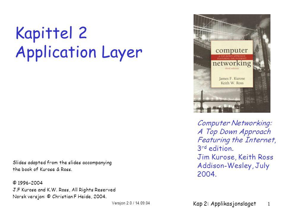 Versjon 2.0 / 14.09.04 Kap 2: Applikasjonslaget1 Kapittel 2 Application Layer Computer Networking: A Top Down Approach Featuring the Internet, 3 rd ed